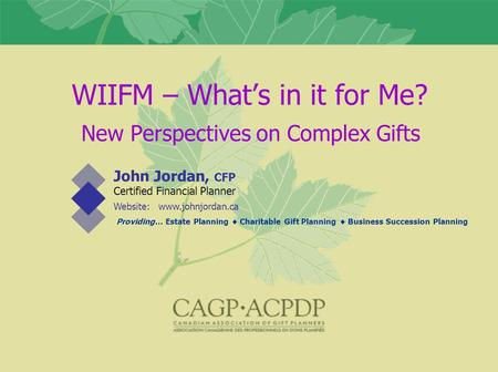 WIIFM – What's in it for Me? John Jordan, CFP Certified Financial Planner Website: www.johnjordan.ca Providing… Estate Planning  Charitable Gift Planning.