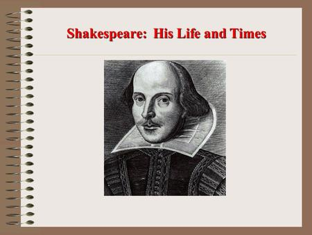 Shakespeare: His Life and Times. Early Life Believed to be born on April 23, 1564. Died on April 23, 1616. Lived in Stratford-upon-Avon, England. Parents.