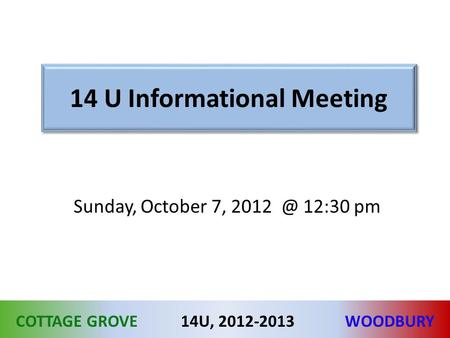 COTTAGE GROVEWOODBURY14U, 2012-2013 14 U Informational Meeting Sunday, October 7, 12:30 pm.