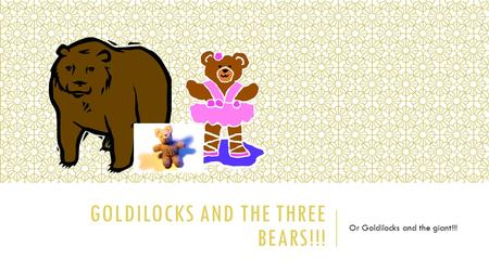 GOLDILOCKS AND THE THREE BEARS!!! Or Goldilocks and the giant!!!
