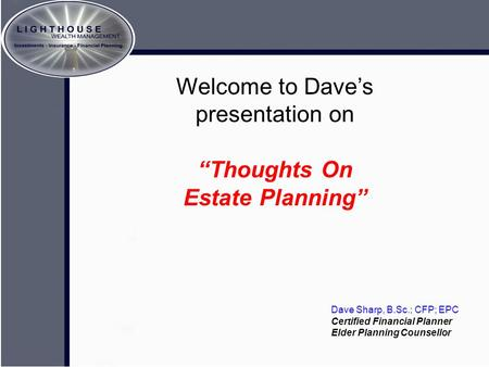 "Crafting The Memory A brief look at estate planning… Welcome to Dave's presentation on ""Thoughts On Estate Planning"" Dave Sharp, B.Sc.; CFP; EPC Certified."