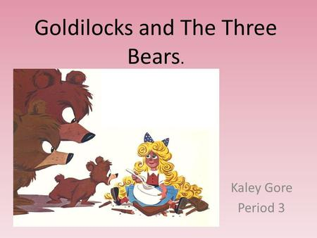 Goldilocks and The Three Bears. Kaley Gore Period 3.