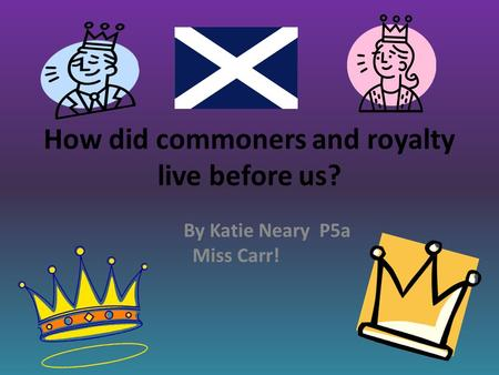 How did commoners and royalty live before us? By Katie Neary P5a Miss Carr!