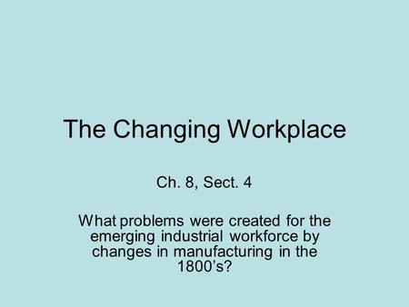 The Changing Workplace Ch. 8, Sect. 4 What problems were created for the emerging industrial workforce by changes in manufacturing in the 1800's?
