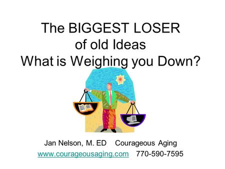 The BIGGEST LOSER of old Ideas What is Weighing you Down? Jan Nelson, M. ED Courageous Aging www.courageousaging.comwww.courageousaging.com 770-590-7595.