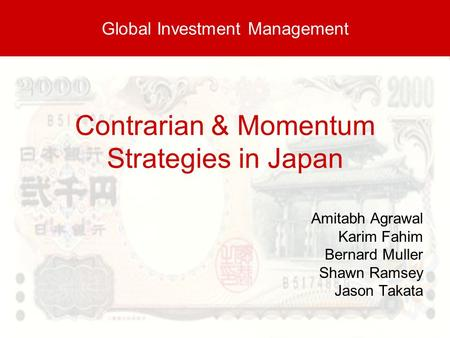 Contrarian & Momentum Strategies in Japan Amitabh Agrawal Karim Fahim Bernard Muller Shawn Ramsey Jason Takata Global Investment Management.