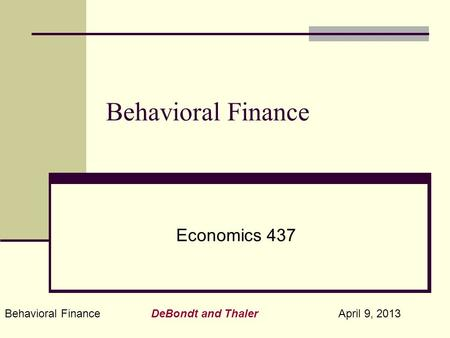 Behavioral Finance DeBondt and Thaler April 9, 2013 Behavioral Finance Economics 437.