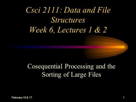 February 15 & 171 Csci 2111: Data and File Structures Week 6, Lectures 1 & 2 Cosequential Processing and the Sorting of Large Files.
