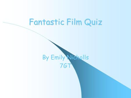 Fantastic Film Quiz By Emily Nicholls 7GT. Rules If you get a question right you will move onto the next question If you get a question wrong you will.