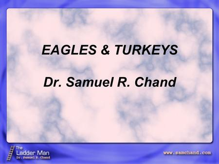 "EAGLES & TURKEYS Dr. Samuel R. Chand. Henry Ford said, ""I'm looking for a lot of men who have an infinite capacity to not know what can't be done."" Eagles."