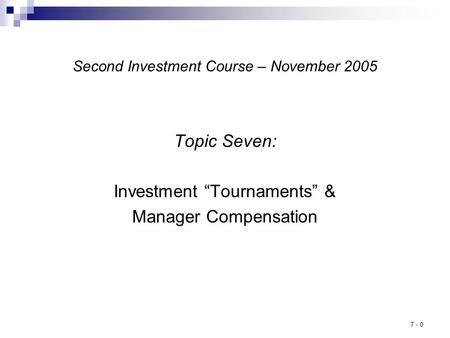 "7 - 0 Second Investment Course – November 2005 Topic Seven: Investment ""Tournaments"" & Manager Compensation."