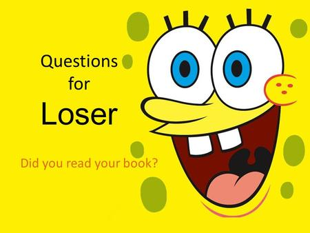 Questions for Loser Did you read your book?.