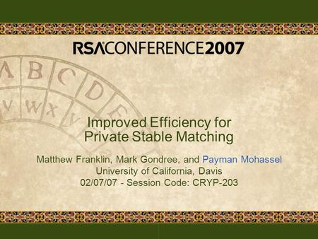 Improved Efficiency for Private Stable Matching Matthew Franklin, Mark Gondree, and Payman Mohassel University of California, Davis 02/07/07 - Session.
