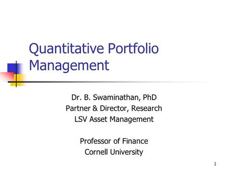 1 Quantitative Portfolio Management Dr. B. Swaminathan, PhD Partner & Director, Research LSV Asset Management Professor of Finance Cornell University.