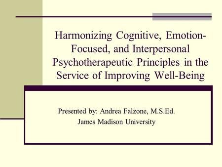 Harmonizing Cognitive, Emotion- Focused, and Interpersonal Psychotherapeutic Principles in the Service of Improving Well-Being Presented by: Andrea Falzone,