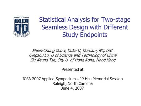 Statistical Analysis for Two-stage Seamless Design with Different Study Endpoints Shein-Chung Chow, Duke U, Durham, NC, USA Qingshu Lu, U of Science and.