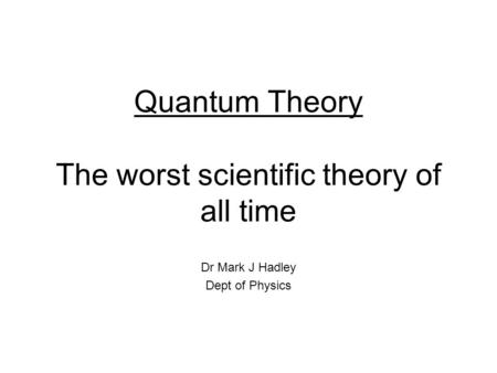 Quantum Theory The worst scientific theory of all time Dr Mark J Hadley Dept of Physics.