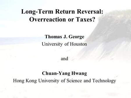 Long-Term Return Reversal: Overreaction or Taxes? Thomas J. George University of Houston and Chuan-Yang Hwang Hong Kong University of Science and Technology.