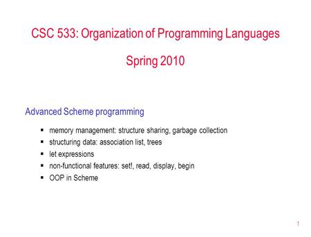 1 CSC 533: Organization of Programming Languages Spring 2010 Advanced Scheme programming  memory management: structure sharing, garbage collection  structuring.