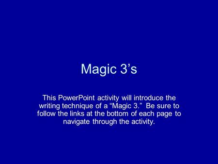 "Magic 3's This PowerPoint activity will introduce the writing technique of a ""Magic 3."" Be sure to follow the links at the bottom of each page to navigate."