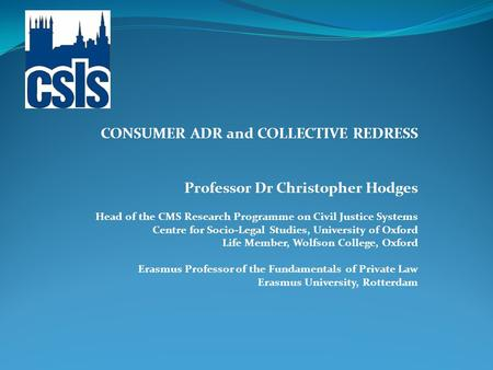 CONSUMER ADR and COLLECTIVE REDRESS Professor Dr Christopher Hodges Head of the CMS Research Programme on Civil Justice Systems Centre for Socio-Legal.