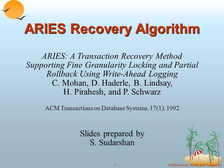 ©Silberschatz, Korth and Sudarshan1 ARIES Recovery Algorithm ARIES: A Transaction Recovery Method Supporting Fine Granularity Locking and Partial Rollback.