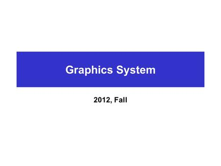 Graphics System 2012, Fall.
