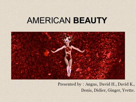 AMERICAN BEAUTY Presented by : Angus, David H., David K., Denis, Didier, Ginger, Yvette.