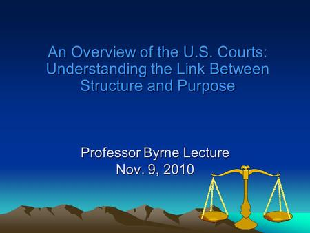 Professor Byrne Lecture Nov. 9, 2010 An Overview of the U.S. Courts: Understanding the Link Between Structure and Purpose.