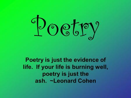Poetry Poetry is just the evidence of life. If your life is burning well, poetry is just the ash. ~Leonard Cohen.