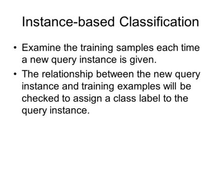 Instance-based Classification Examine the training samples each time a new query instance is given. The relationship between the new query instance and.
