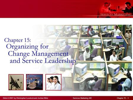 Slide © 2007 by Christopher Lovelock and Jochen Wirtz Services Marketing 6/E Chapter 15 - 1 Chapter 15: Organizing for Change Management and Service Leadership.