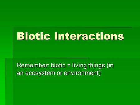 Biotic Interactions Remember: biotic = living things (in an ecosystem or environment)