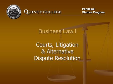 Q UINCY COLLEGE Paralegal Studies Program Paralegal Studies Program Business Law I Courts, Litigation & Alternative Dispute Resolution Business Law I Courts,