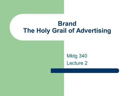 Brand The Holy Grail of Advertising Mktg 340 Lecture 2.