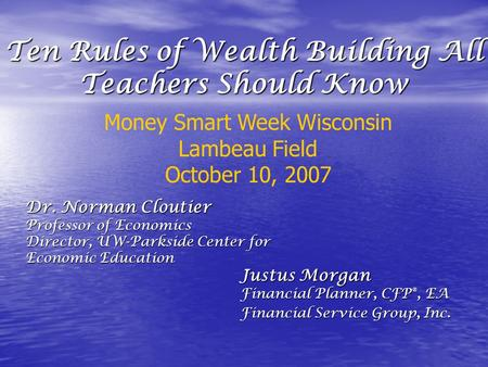 Ten Rules of Wealth Building All Teachers Should Know Justus Morgan Financial Planner, CFP ®, EA Financial Service Group, Inc. Money Smart Week Wisconsin.