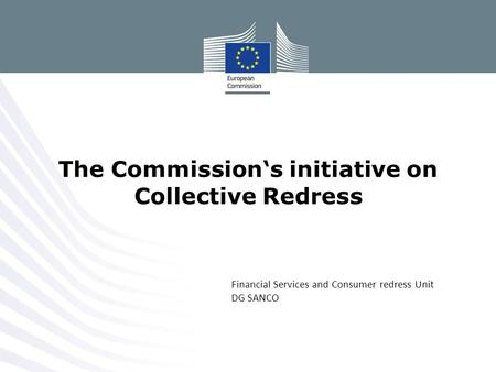 Financial Services and Consumer redress Unit DG SANCO The Commission's initiative on Collective Redress.