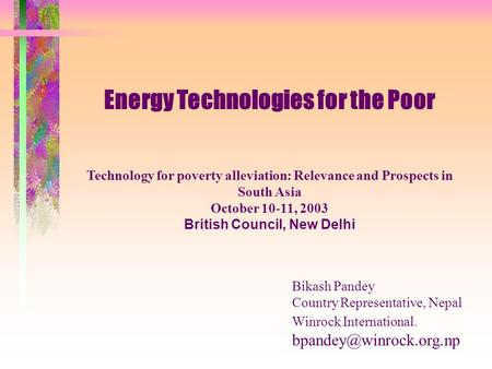 Energy Technologies for the Poor Technology for poverty alleviation: Relevance and Prospects in South Asia October 10-11, 2003 British Council, New Delhi.