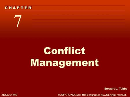 Stewart L. Tubbs McGraw-Hill© 2007 The McGraw-Hill Companies, Inc. All rights reserved. 7 C H A P T E R Conflict Management.