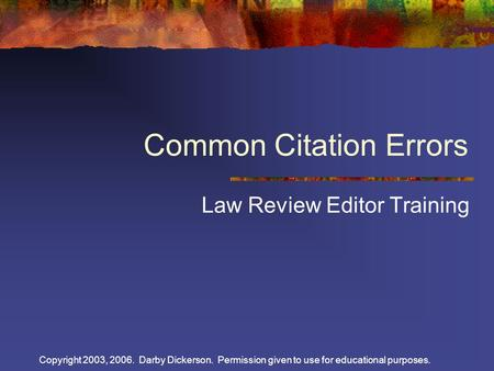 Copyright 2003, 2006. Darby Dickerson. Permission given to use for educational purposes. Common Citation Errors Law Review Editor Training.