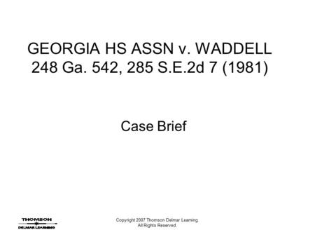 Copyright 2007 Thomson Delmar Learning. All Rights Reserved. GEORGIA HS ASSN v. WADDELL 248 Ga. 542, 285 S.E.2d 7 (1981) Case Brief.