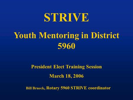STRIVE Youth Mentoring in District 5960 President Elect Training Session March 18, 2006 Bill Brueck, Rotary 5960 STRIVE coordinator.