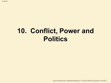 Slide 22.1 Huczynski & Buchanan, Organizational Behaviour, 7 th Edition, © Pearson Education Limited 2011 10. Conflict, Power and Politics.