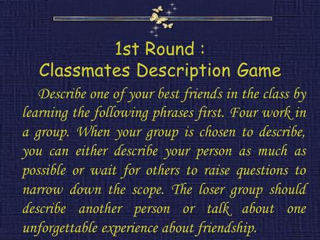 1st Round : Classmates Description Game Describe one of your best friends in the class by learning the following phrases first. Four work in a group. When.