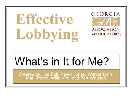 Effective Lobbying What's in It for Me? Created by: Joe Bell, Karen Jones, Wanda Lynn, Mark Perez, Willa Vire, and Bert Wagnon.