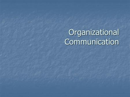 Organizational Communication. What are we talking about? Communication that takes place within the context of an organization.