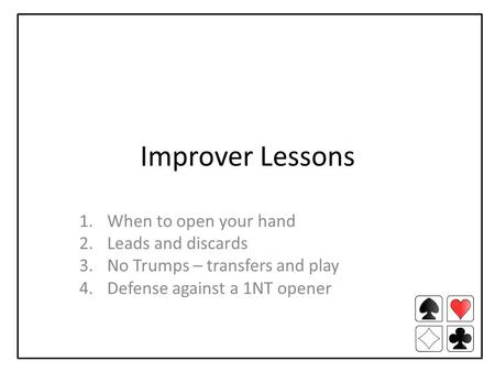Improver Lessons 1.When to open your hand 2.Leads and discards 3.No Trumps – transfers and play 4.Defense against a 1NT opener.