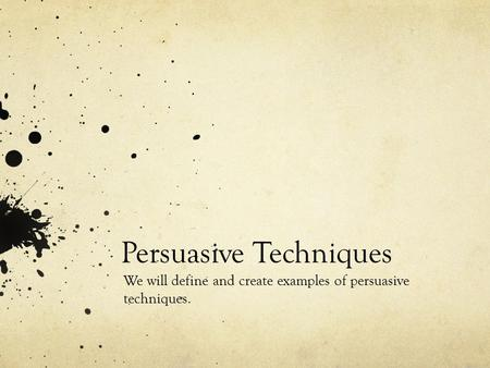 Persuasive Techniques We will define and create examples of persuasive techniques.