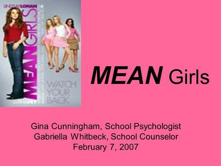 MEAN Girls Gina Cunningham, School Psychologist Gabriella Whitbeck, School Counselor February 7, 2007.