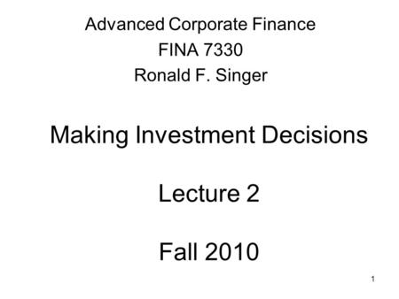 1 Making Investment Decisions Lecture 2 Fall 2010 Advanced Corporate Finance FINA 7330 Ronald F. Singer.